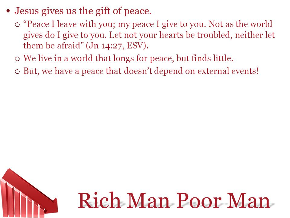 Rich Man Poor Man Jesus gives us the gift of peace. Peace I leave with you; my peace I give to you. Not as the world gives do I give to you. Let not y