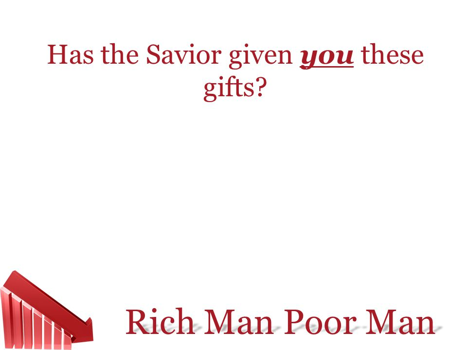 Rich Man Poor Man Has the Savior given you these gifts?