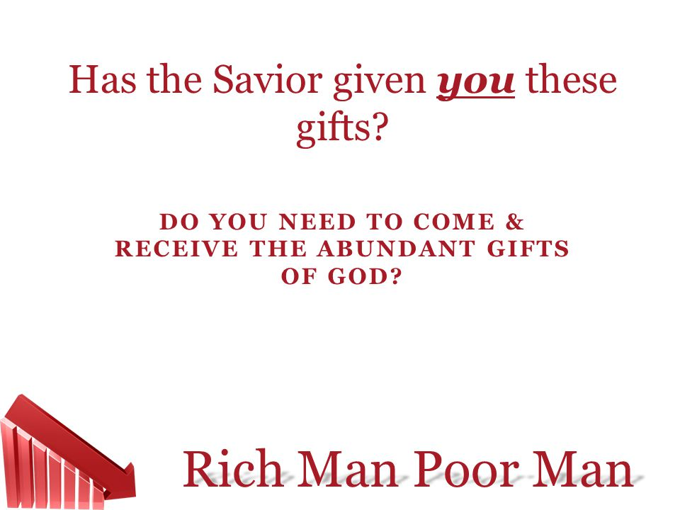 Rich Man Poor Man DO YOU NEED TO COME & RECEIVE THE ABUNDANT GIFTS OF GOD? Has the Savior given you these gifts?