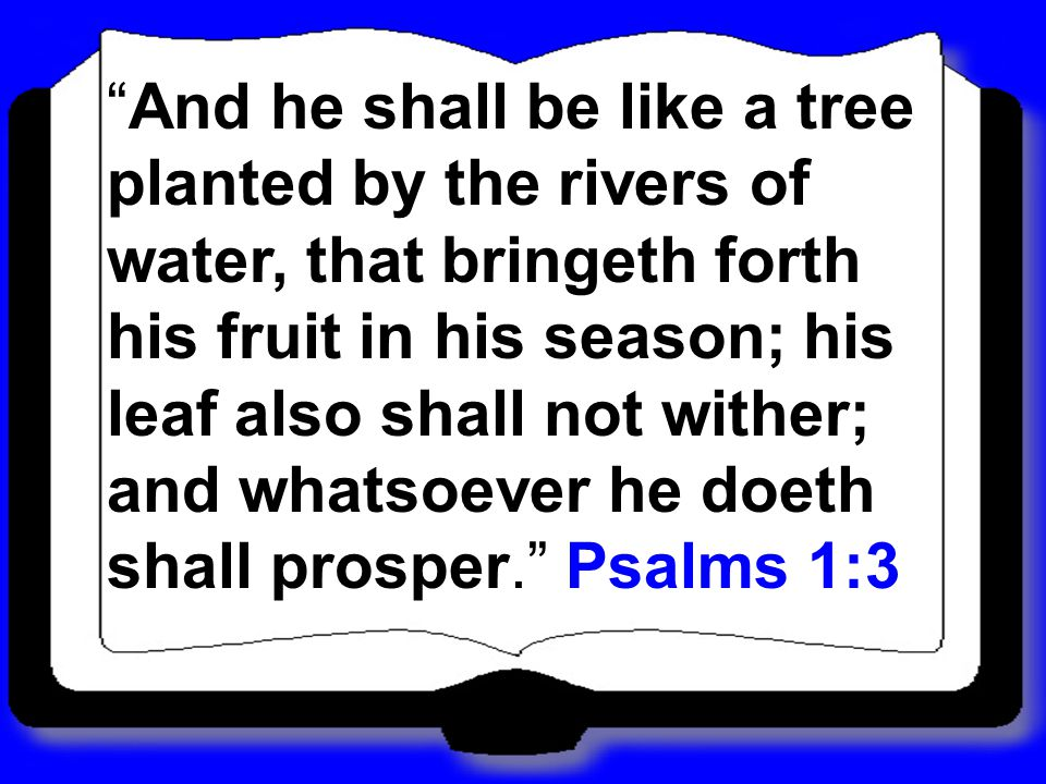And he shall be like a tree planted by the rivers of water, that bringeth forth his fruit in his season; his leaf also shall not wither; and whatsoever he doeth shall prosper.