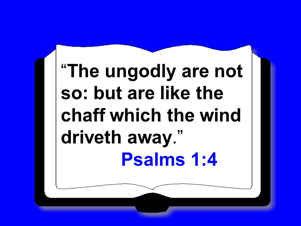The ungodly are not so: but are like the chaff which the wind driveth away. Psalms 1:4