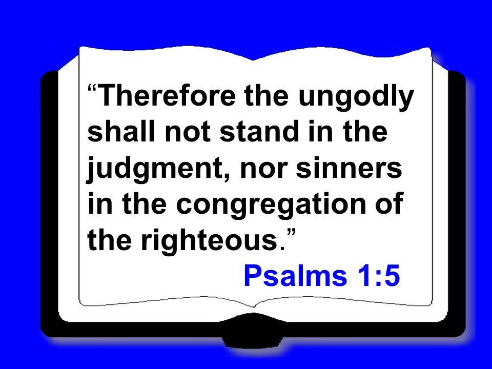 Therefore the ungodly shall not stand in the judgment, nor sinners in the congregation of the righteous.
