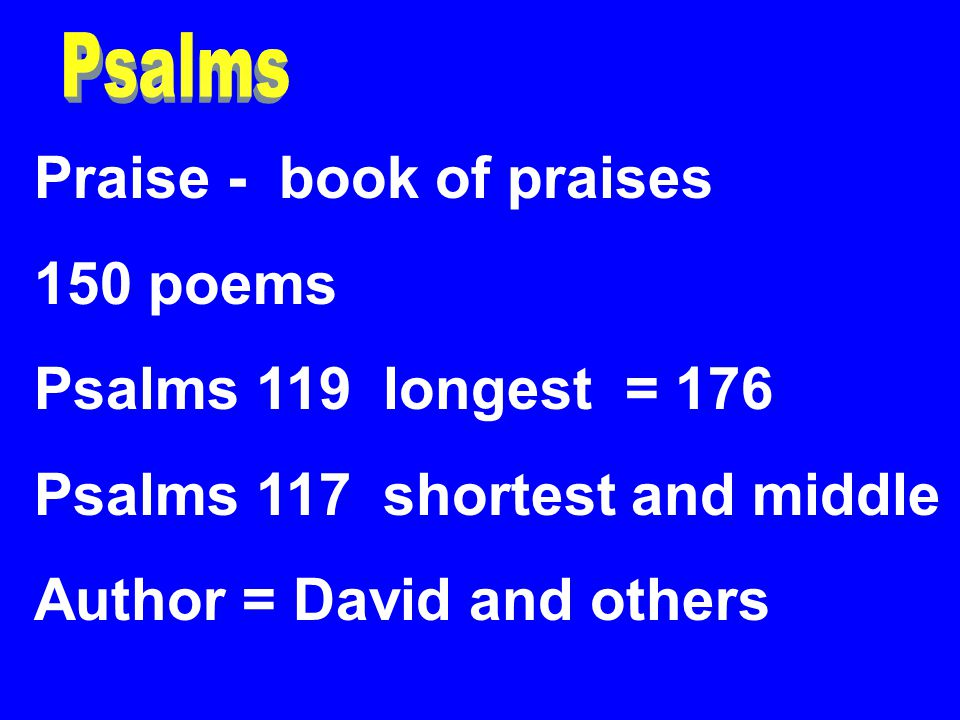 Praise - book of praises 150 poems Psalms 119 longest = 176 Psalms 117 shortest and middle Author = David and others