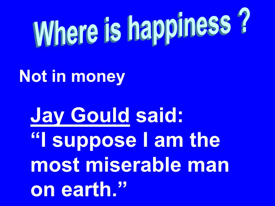 Not in money Jay Gould said: I suppose I am the most miserable man on earth.