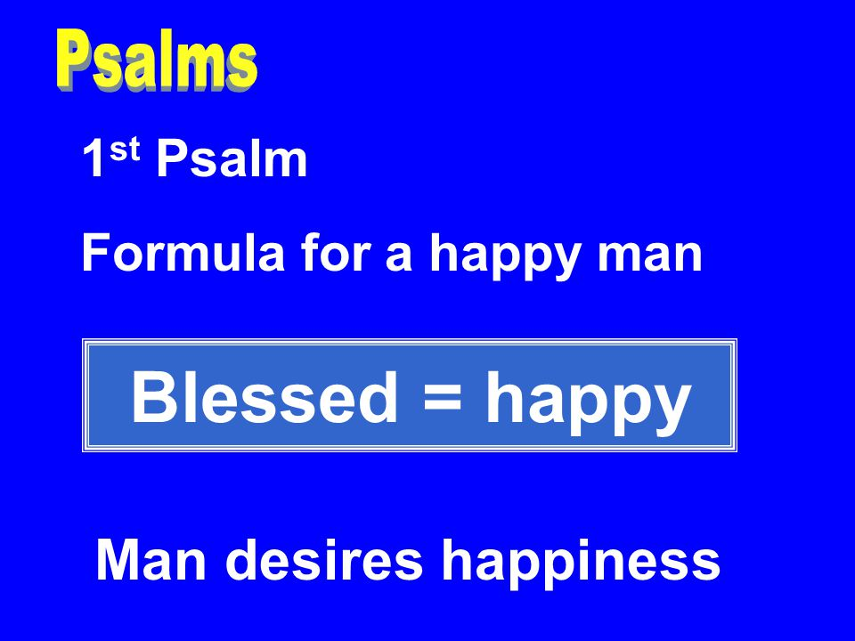 1 st Psalm Formula for a happy man Blessed = happy Man desires happiness