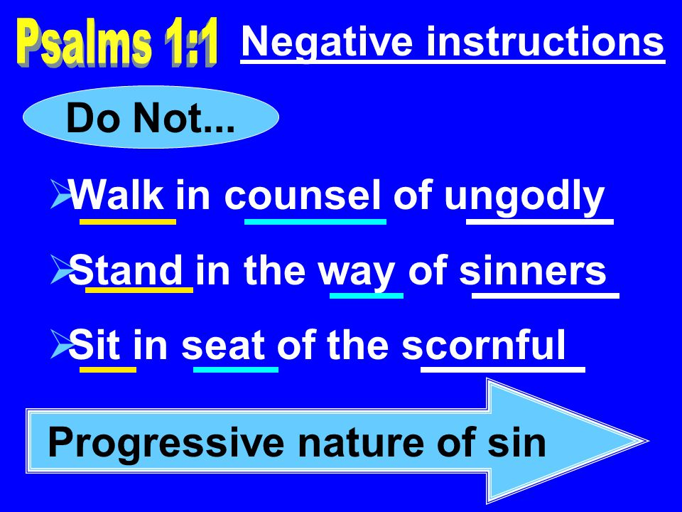 Negative instructions Walk in counsel of ungodly Stand in the way of sinners Sit in seat of the scornful Do Not...