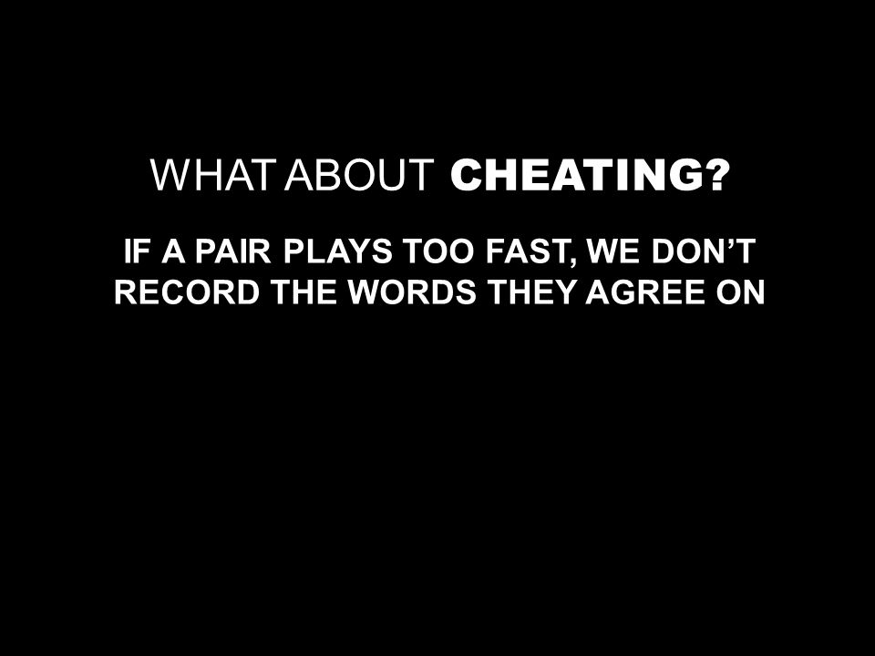 WHAT ABOUT CHEATING IF A PAIR PLAYS TOO FAST, WE DONT RECORD THE WORDS THEY AGREE ON