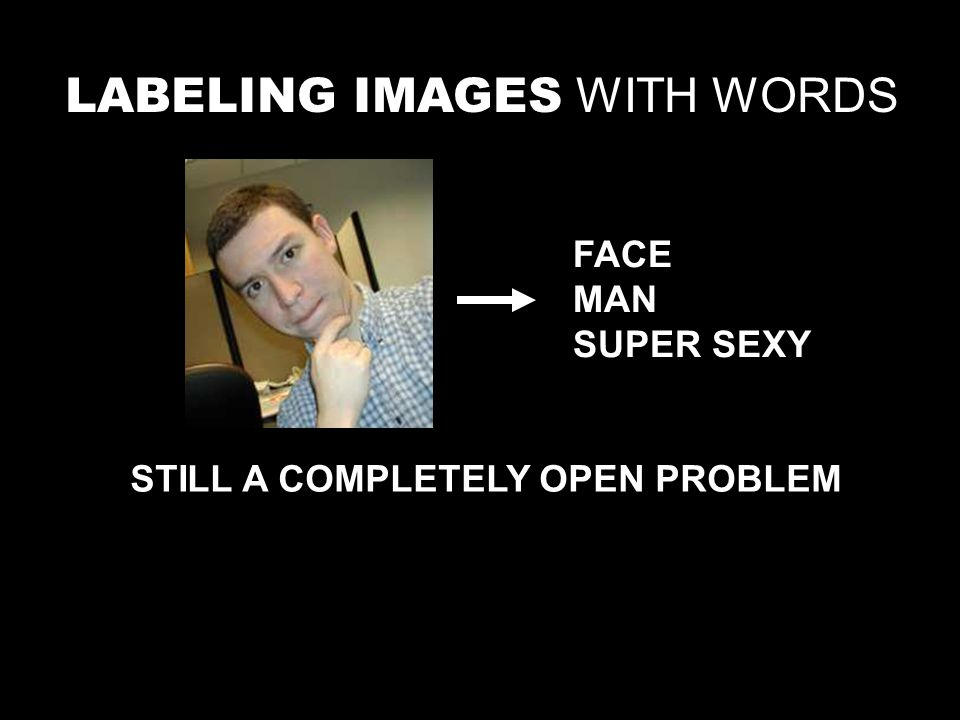LABELING IMAGES WITH WORDS STILL A COMPLETELY OPEN PROBLEM FACE MAN SUPER SEXY