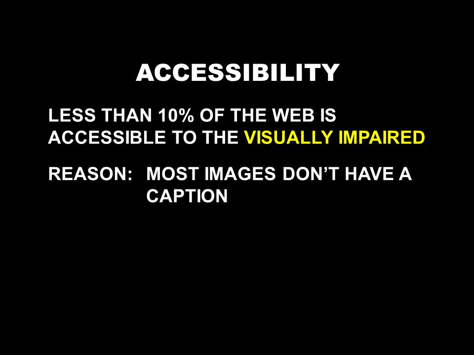 ACCESSIBILITY LESS THAN 10% OF THE WEB IS ACCESSIBLE TO THE VISUALLY IMPAIRED REASON:MOST IMAGES DONT HAVE A CAPTION