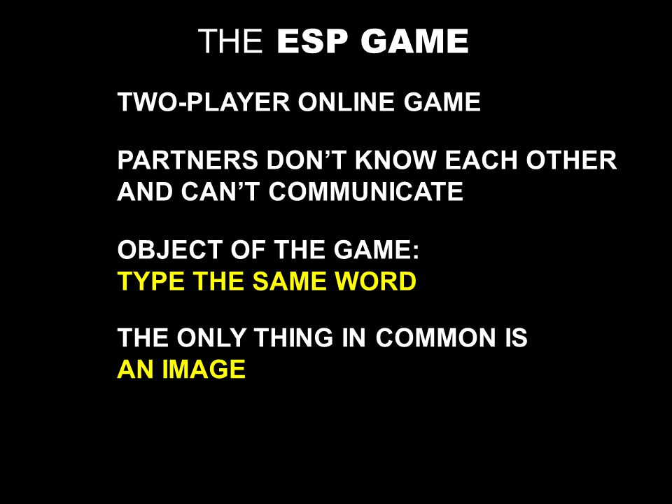 TWO-PLAYER ONLINE GAME PARTNERS DONT KNOW EACH OTHER AND CANT COMMUNICATE OBJECT OF THE GAME: TYPE THE SAME WORD THE ONLY THING IN COMMON IS AN IMAGE THE ESP GAME
