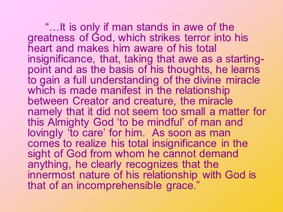…It is only if man stands in awe of the greatness of God, which strikes terror into his heart and makes him aware of his total insignificance, that, taking that awe as a starting- point and as the basis of his thoughts, he learns to gain a full understanding of the divine miracle which is made manifest in the relationship between Creator and creature, the miracle namely that it did not seem too small a matter for this Almighty God to be mindful of man and lovingly to care for him.