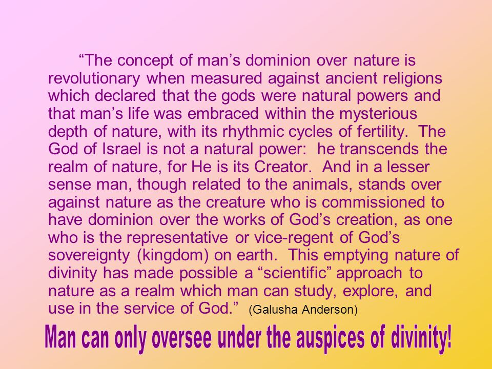 The concept of mans dominion over nature is revolutionary when measured against ancient religions which declared that the gods were natural powers and that mans life was embraced within the mysterious depth of nature, with its rhythmic cycles of fertility.