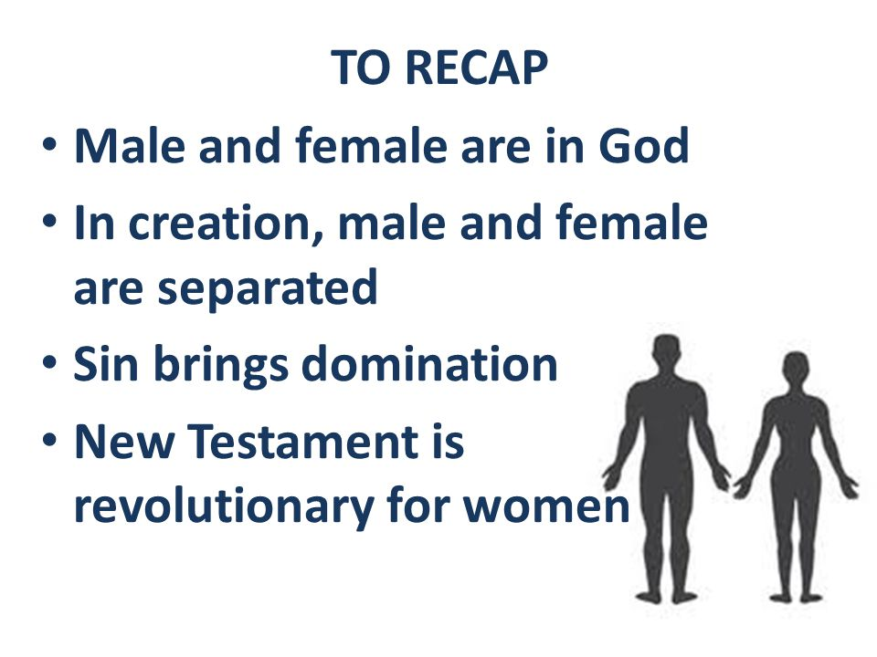 TO RECAP Male and female are in God In creation, male and female are separated Sin brings domination New Testament is revolutionary for women