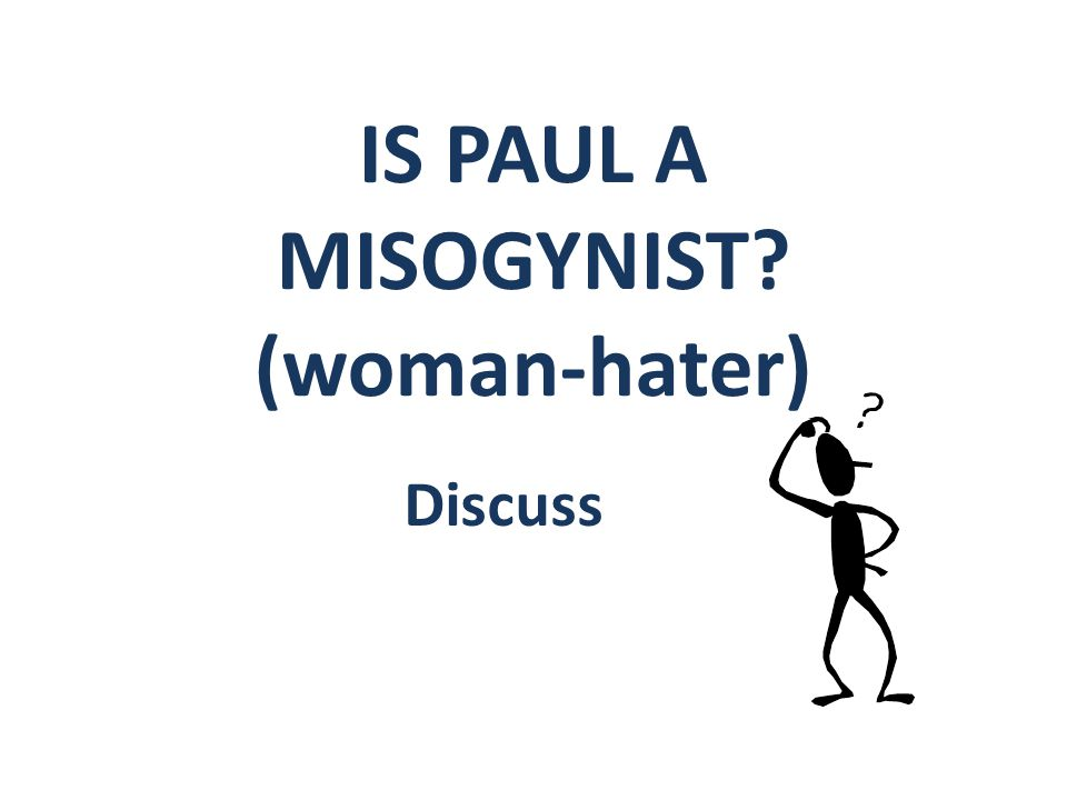 IS PAUL A MISOGYNIST? (woman-hater) Discuss