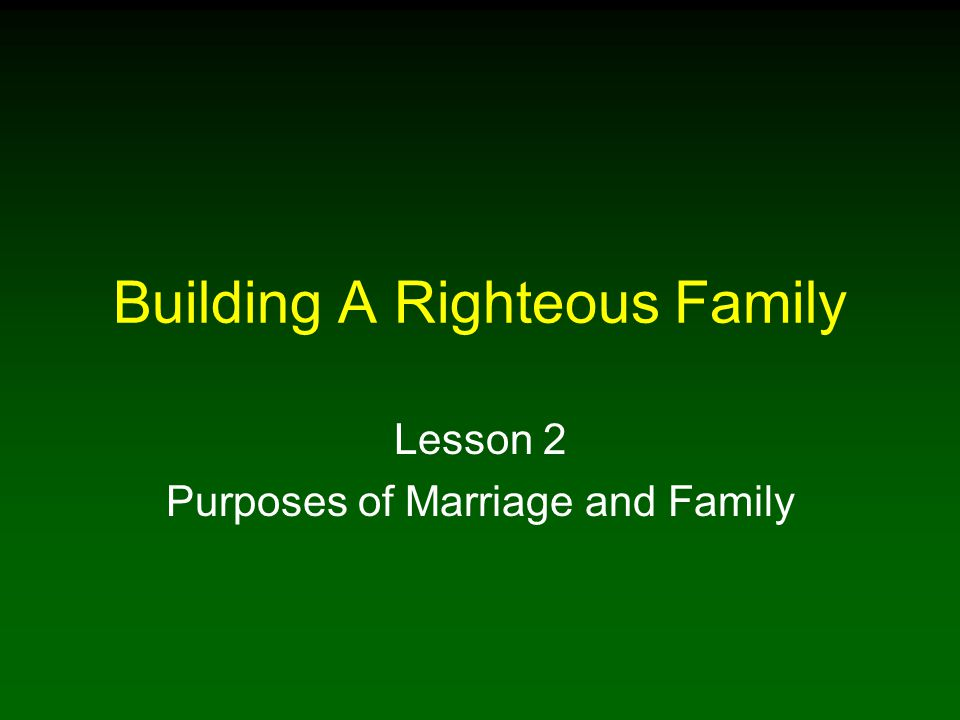 Building A Righteous Family Lesson 2 Purposes of Marriage and Family
