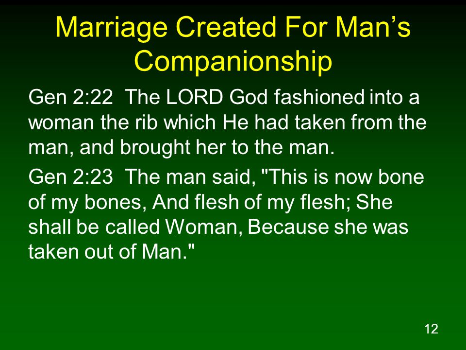 12 Marriage Created For Mans Companionship Gen 2:22 The LORD God fashioned into a woman the rib which He had taken from the man, and brought her to th