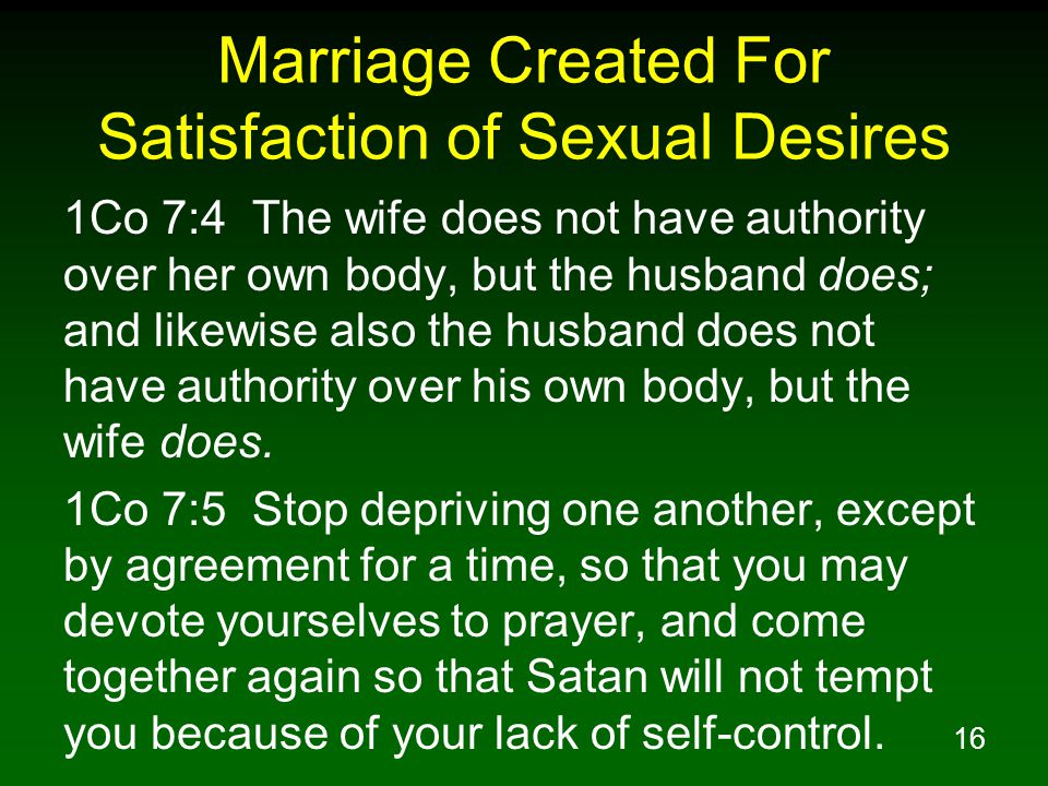 16 Marriage Created For Satisfaction of Sexual Desires 1Co 7:4 The wife does not have authority over her own body, but the husband does; and likewise