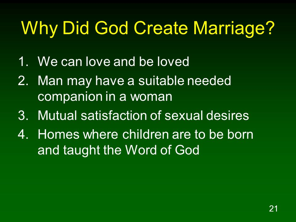 21 Why Did God Create Marriage? 1.We can love and be loved 2.Man may have a suitable needed companion in a woman 3.Mutual satisfaction of sexual desir