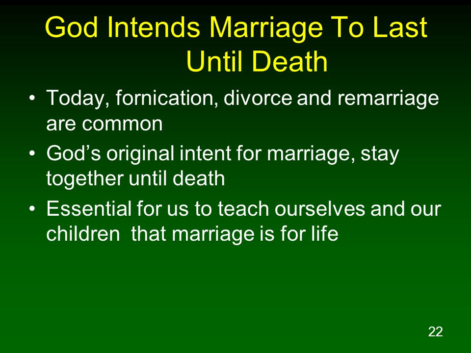 22 God Intends Marriage To Last Until Death Today, fornication, divorce and remarriage are common Gods original intent for marriage, stay together unt
