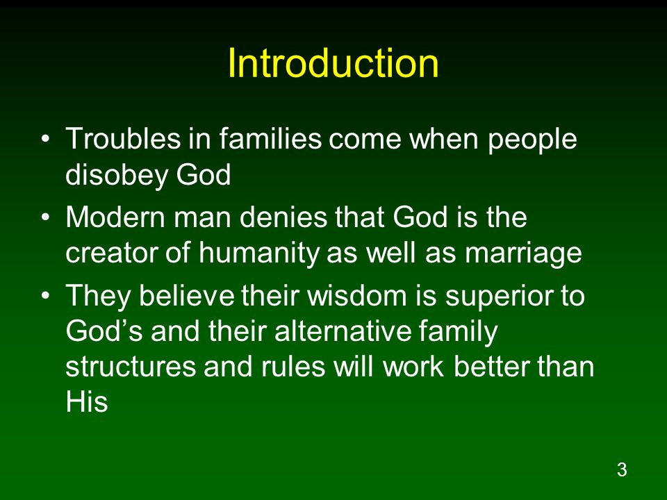 3 Introduction Troubles in families come when people disobey God Modern man denies that God is the creator of humanity as well as marriage They believ