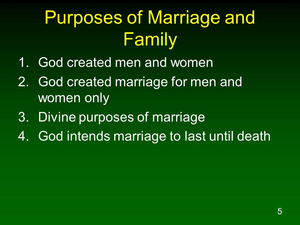 5 Purposes of Marriage and Family 1.God created men and women 2.God created marriage for men and women only 3.Divine purposes of marriage 4.God intend