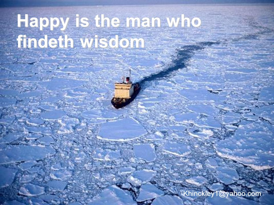 Happy is the man who findeth wisdom Khinckley1@yahoo.com