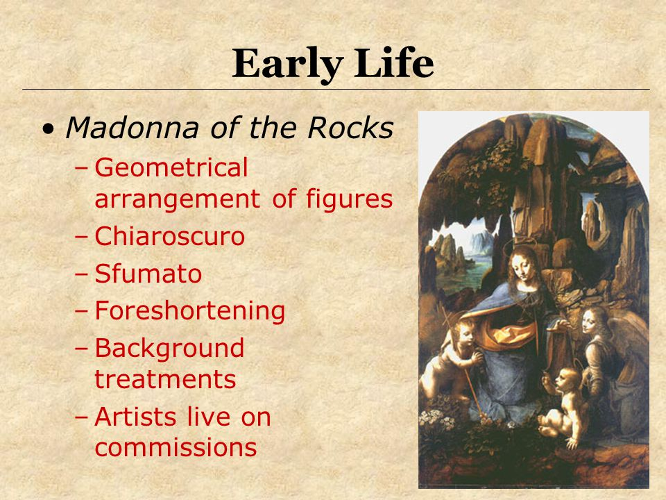 Early Life Madonna of the Rocks –Geometrical arrangement of figures –Chiaroscuro –Sfumato –Foreshortening –Background treatments –Artists live on comm