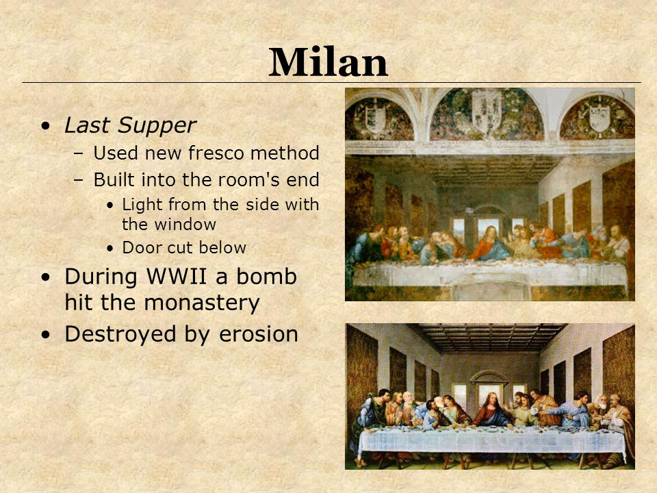 Milan Last Supper –Used new fresco method –Built into the room's end Light from the side with the window Door cut below During WWII a bomb hit the mon