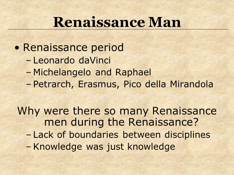 Renaissance Man Renaissance period –Leonardo daVinci –Michelangelo and Raphael –Petrarch, Erasmus, Pico della Mirandola Why were there so many Renaiss