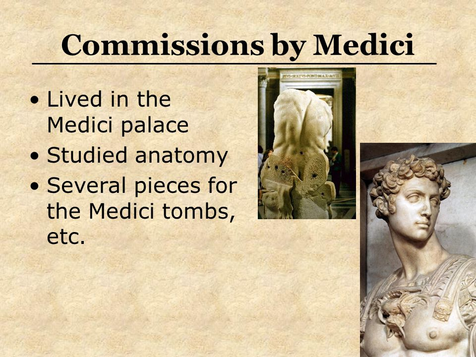 Commissions by Medici Lived in the Medici palace Studied anatomy Several pieces for the Medici tombs, etc.