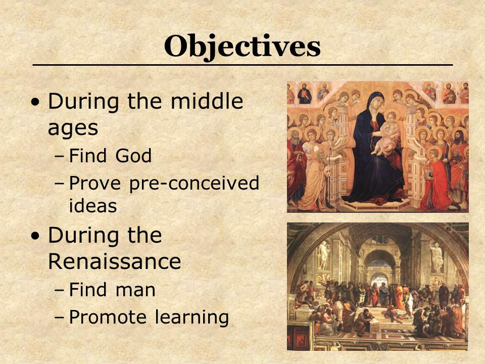 Objectives During the middle ages –Find God –Prove pre-conceived ideas During the Renaissance –Find man –Promote learning