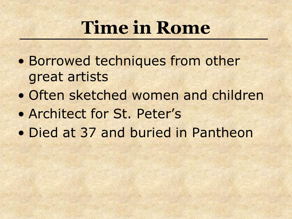 Time in Rome Borrowed techniques from other great artists Often sketched women and children Architect for St. Peters Died at 37 and buried in Pantheon