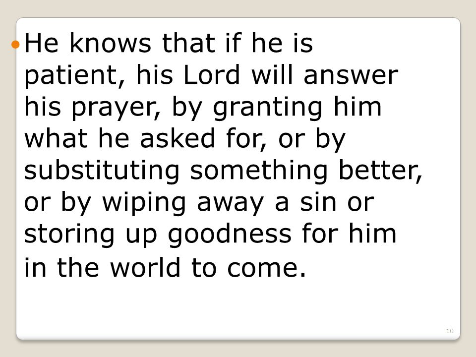 10 He knows that if he is patient, his Lord will answer his prayer, by granting him what he asked for, or by substituting something better, or by wiping away a sin or storing up goodness for him in the world to come.