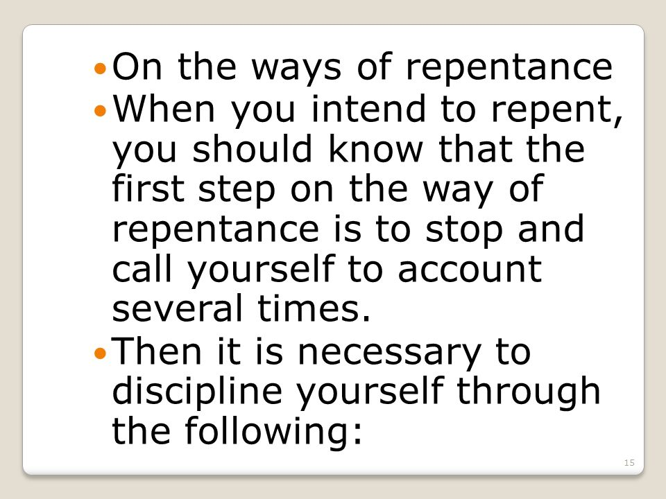 15 On the ways of repentance When you intend to repent, you should know that the first step on the way of repentance is to stop and call yourself to account several times.