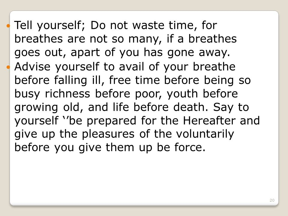 20 Tell yourself; Do not waste time, for breathes are not so many, if a breathes goes out, apart of you has gone away.