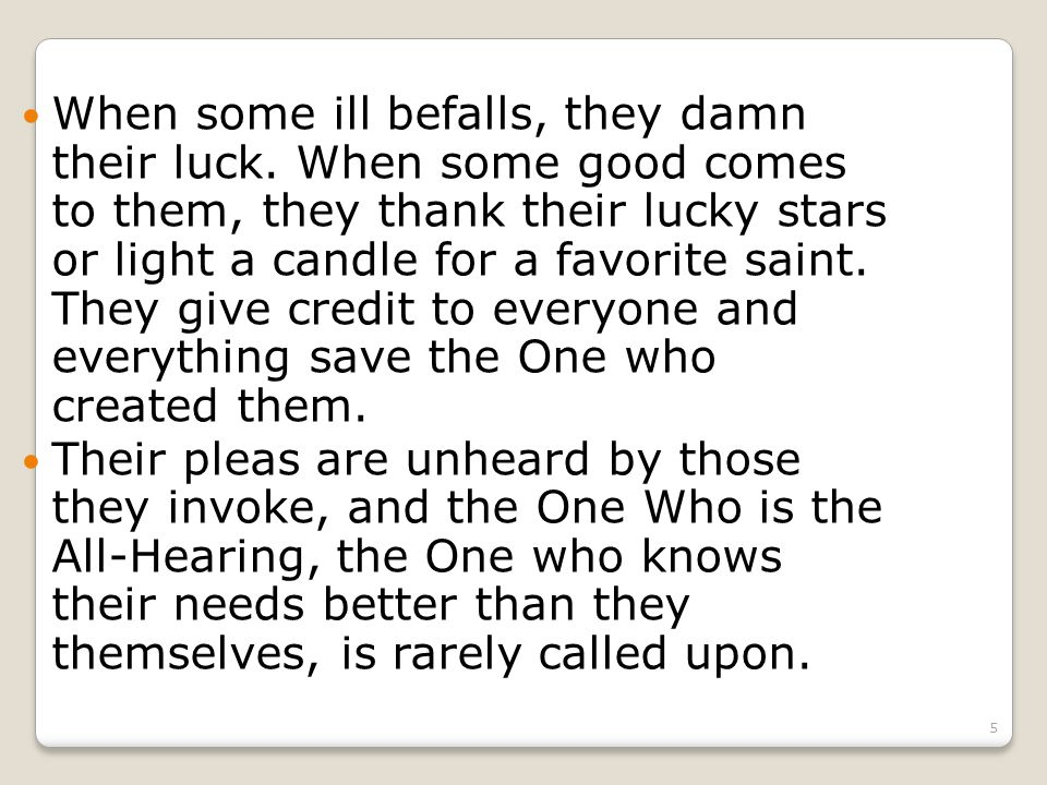 5 When some ill befalls, they damn their luck.