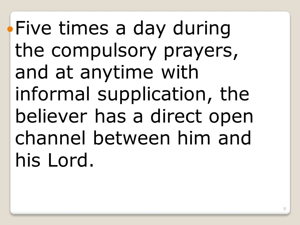 8 Five times a day during the compulsory prayers, and at anytime with informal supplication, the believer has a direct open channel between him and his Lord.