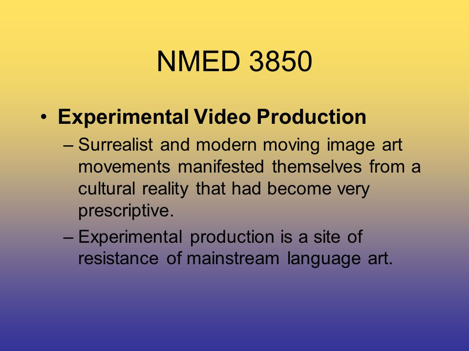 NMED 3850 Experimental Video Production –Surrealist and modern moving image art movements manifested themselves from a cultural reality that had become very prescriptive.