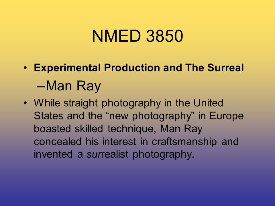 NMED 3850 Experimental Production and The Surreal –Man Ray While straight photography in the United States and the new photography in Europe boasted skilled technique, Man Ray concealed his interest in craftsmanship and invented a surrealist photography.