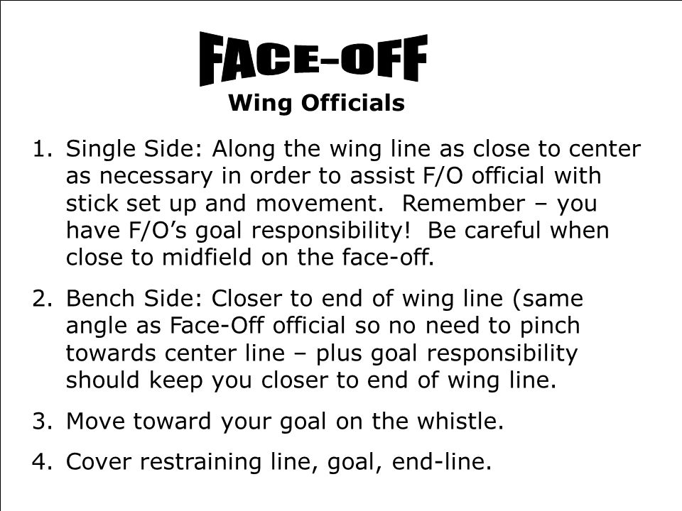 8HOMEVISITOR XXXXXOOOOO Face-Off- Wings Updated 6/21/05 Wing Officials 1.Single Side: Along the wing line as close to center as necessary in order to assist F/O official with stick set up and movement.