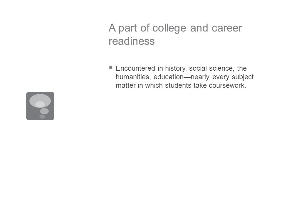 A part of college and career readiness Encountered in history, social science, the humanities, educationnearly every subject matter in which students take coursework.
