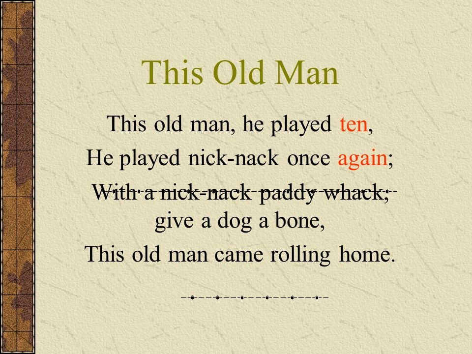 This Old Man This old man, he played ten, He played nick-nack once again; With a nick-nack paddy whack, give a dog a bone, This old man came rolling h
