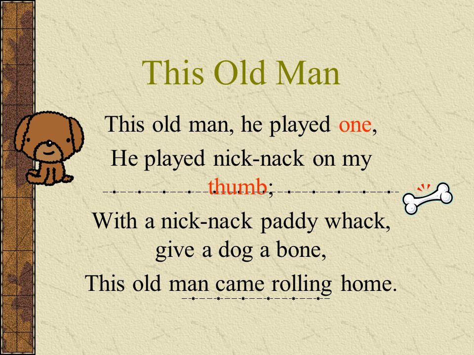 This Old Man This old man, he played two, He played nick-nack on my shoe; With a nick-nack paddy whack, give a dog a bone, This old man came rolling home.