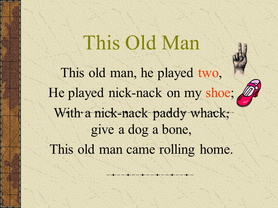 This Old Man This old man, he played three, He played nick-nack on my knee; With a nick-nack paddy whack, give a dog a bone, This old man came rolling home.