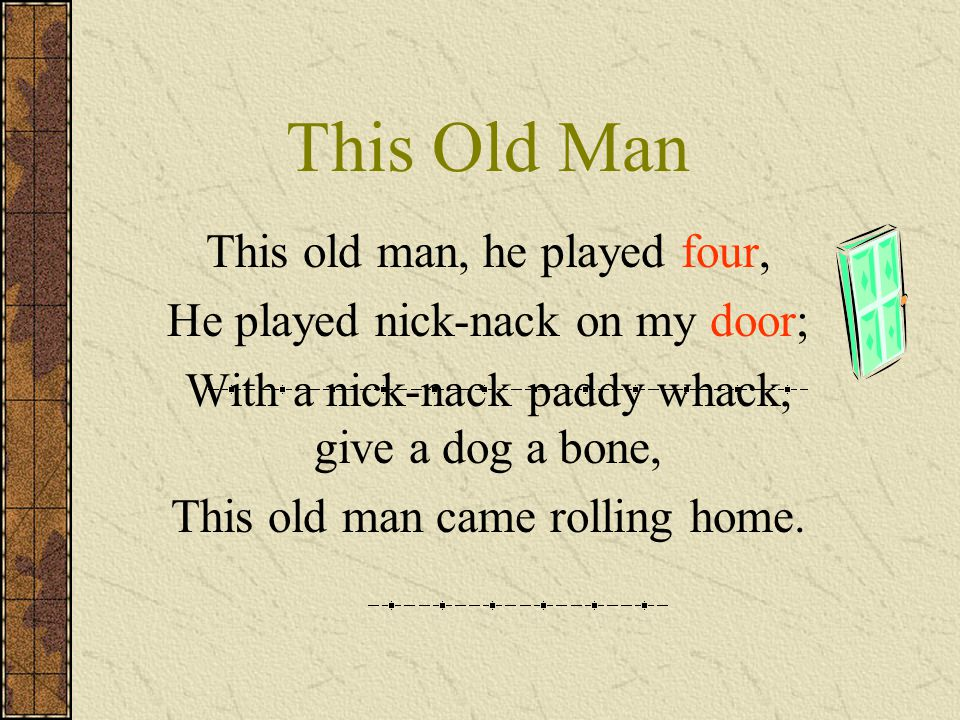 This Old Man This old man, he played four, He played nick-nack on my door; With a nick-nack paddy whack, give a dog a bone, This old man came rolling home.