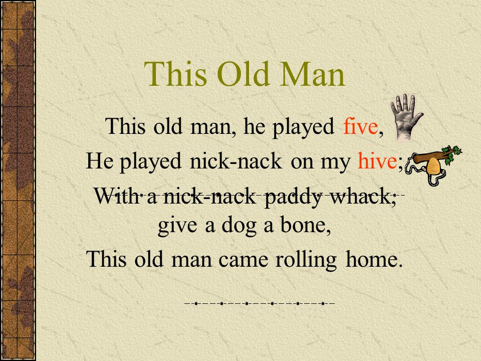 This Old Man This old man, he played five, He played nick-nack on my hive; With a nick-nack paddy whack, give a dog a bone, This old man came rolling home.