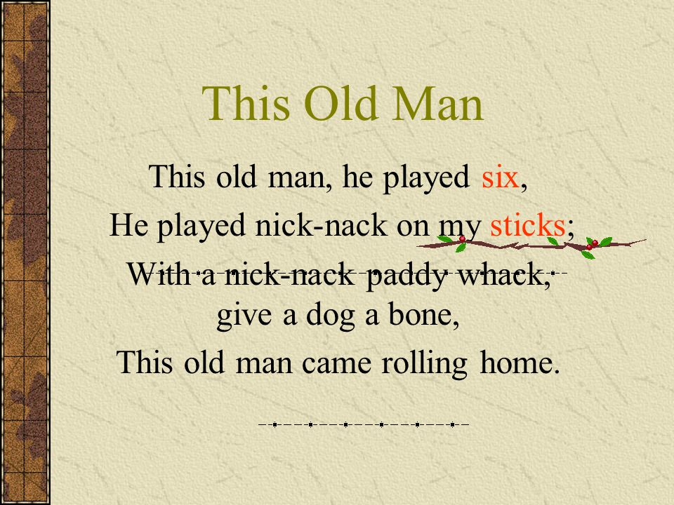This Old Man This old man, he played six, He played nick-nack on my sticks; With a nick-nack paddy whack, give a dog a bone, This old man came rolling home.