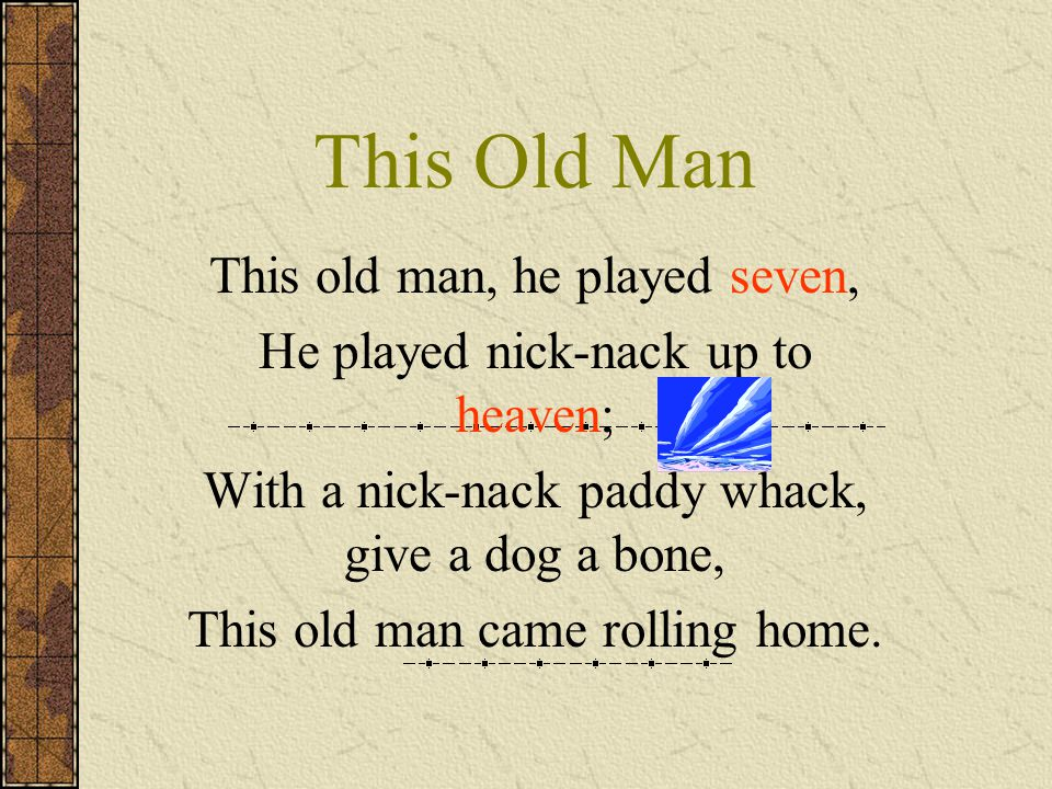 This Old Man This old man, he played seven, He played nick-nack up to heaven; With a nick-nack paddy whack, give a dog a bone, This old man came rolli
