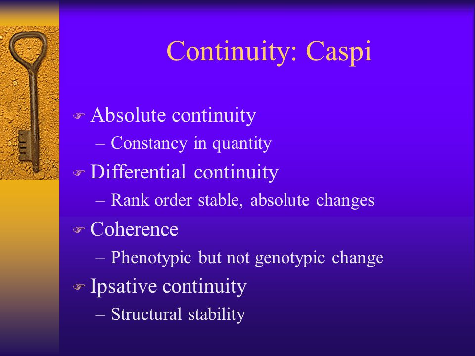 Continuity: Caspi F Absolute continuity –Constancy in quantity F Differential continuity –Rank order stable, absolute changes F Coherence –Phenotypic but not genotypic change F Ipsative continuity –Structural stability
