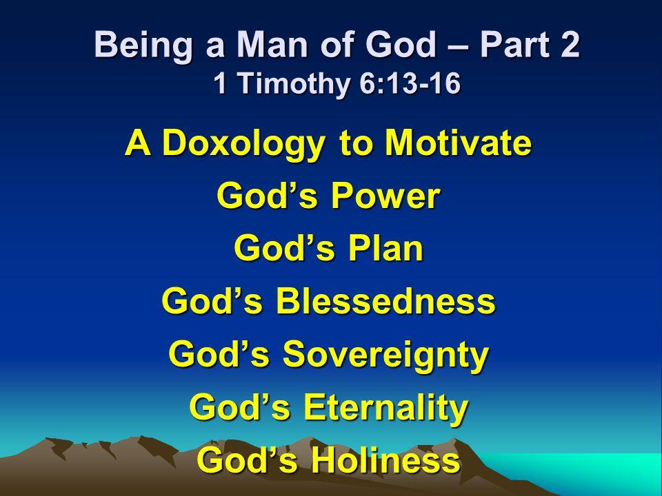 Being a Man of God – Part 2 1 Timothy 6:13-16 A Doxology to Motivate Gods Power Gods Plan Gods Blessedness Gods Sovereignty Gods Eternality Gods Holin